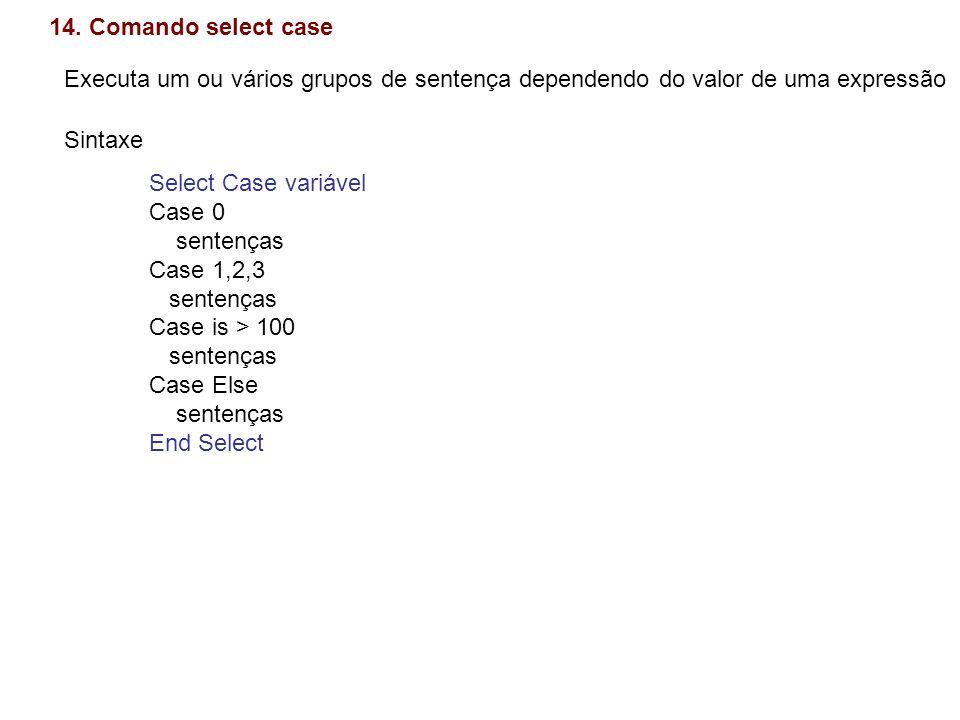 14. Comando select case Executa um ou vários grupos de sentença dependendo do valor de uma expressão.