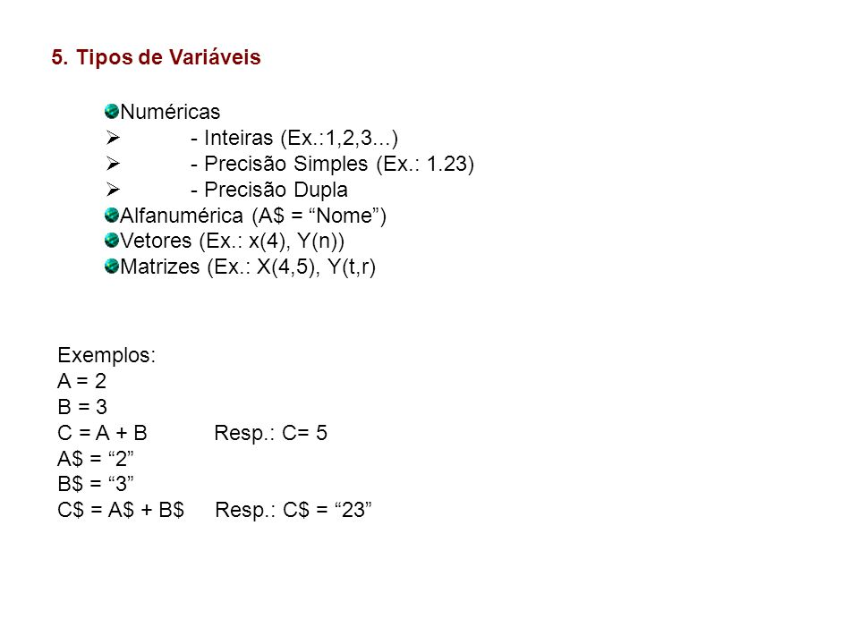 5. Tipos de Variáveis Numéricas. - Inteiras (Ex.:1,2,3...) - Precisão Simples (Ex.: 1.23) - Precisão Dupla.