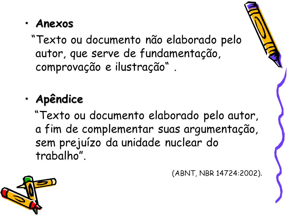 Anexos Texto ou documento não elaborado pelo autor, que serve de fundamentação, comprovação e ilustração .