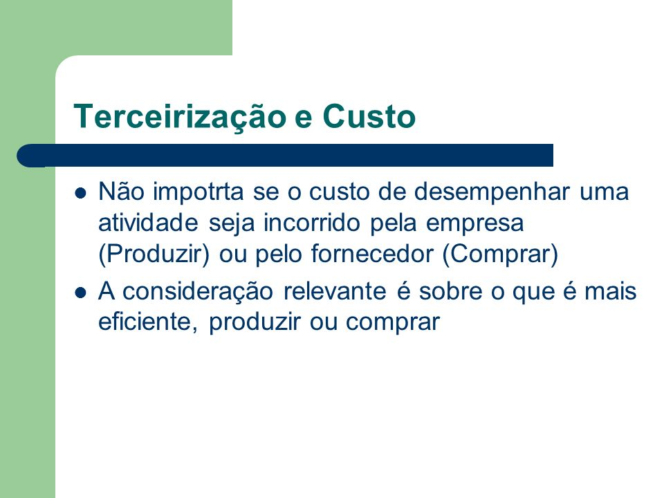 Terceirização e Custo Não impotrta se o custo de desempenhar uma atividade seja incorrido pela empresa (Produzir) ou pelo fornecedor (Comprar)