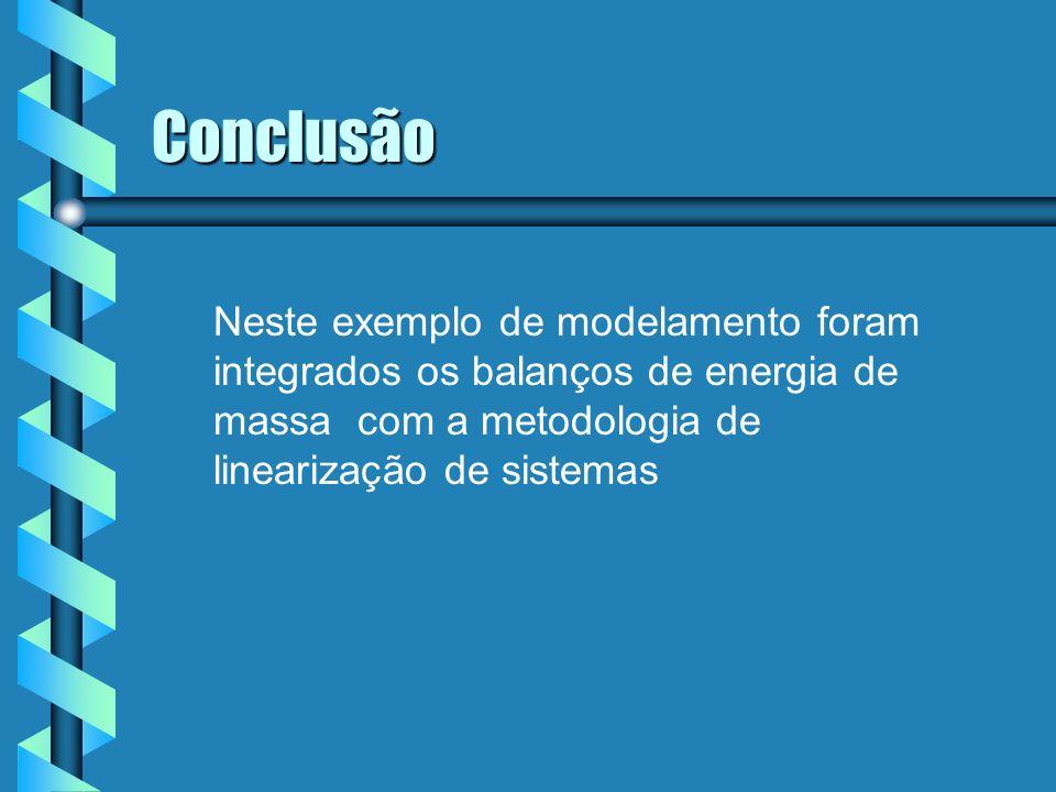 Conclusão Neste exemplo de modelamento foram integrados os balanços de energia de massa com a metodologia de linearização de sistemas.