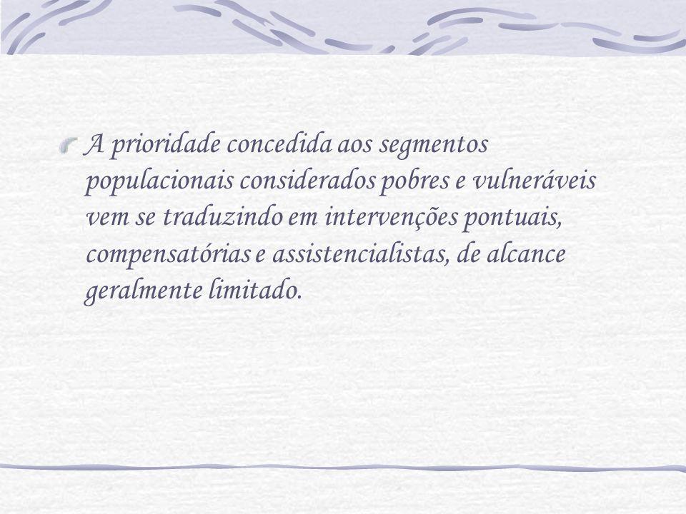 A prioridade concedida aos segmentos populacionais considerados pobres e vulneráveis vem se traduzindo em intervenções pontuais, compensatórias e assistencialistas, de alcance geralmente limitado.