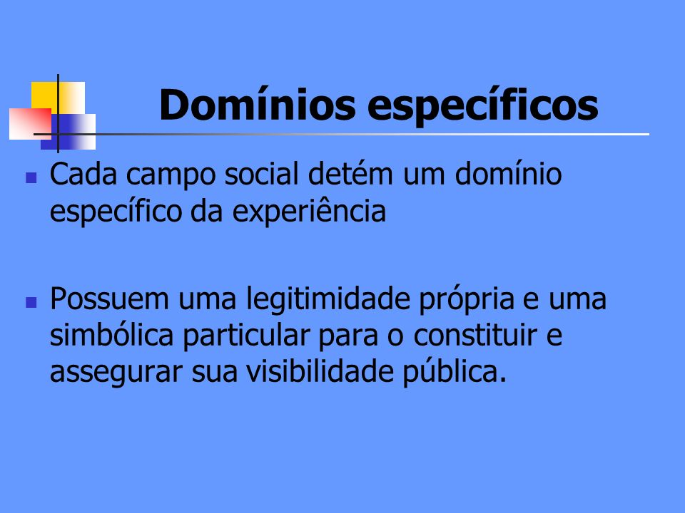 Domínios específicos Cada campo social detém um domínio específico da experiência.