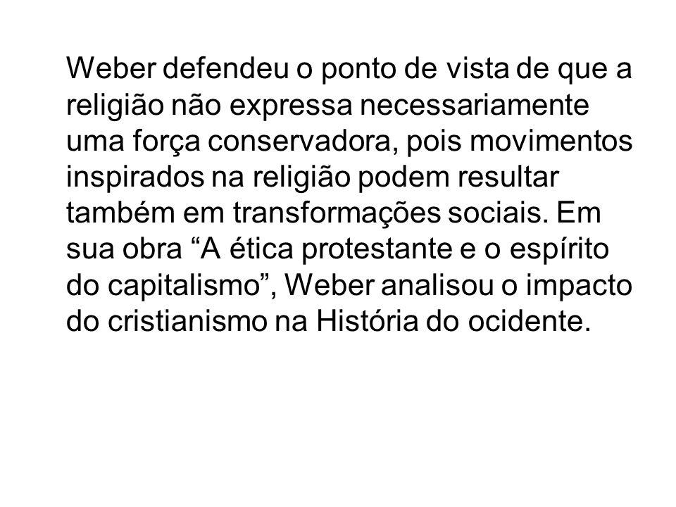 Weber defendeu o ponto de vista de que a religião não expressa necessariamente uma força conservadora, pois movimentos inspirados na religião podem resultar também em transformações sociais.