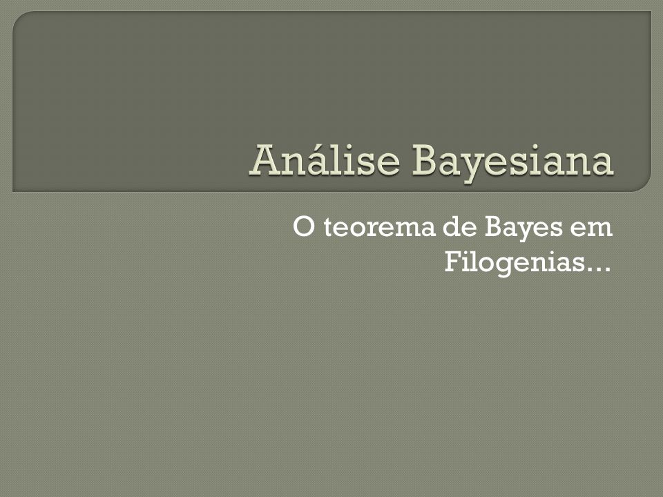 O teorema de Bayes em Filogenias...