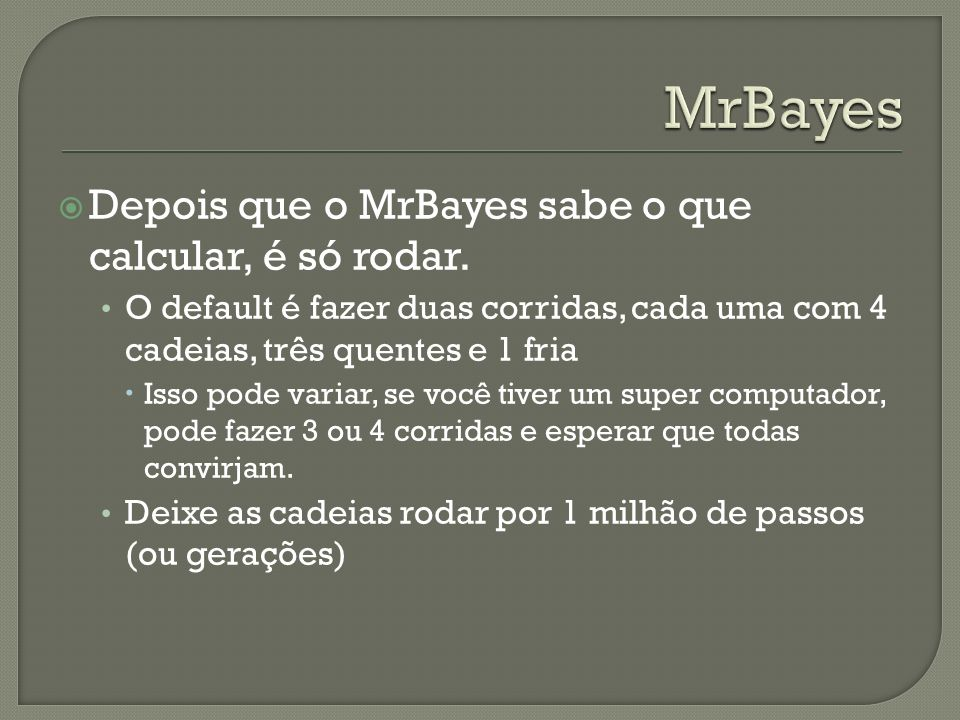 MrBayes Depois que o MrBayes sabe o que calcular, é só rodar.