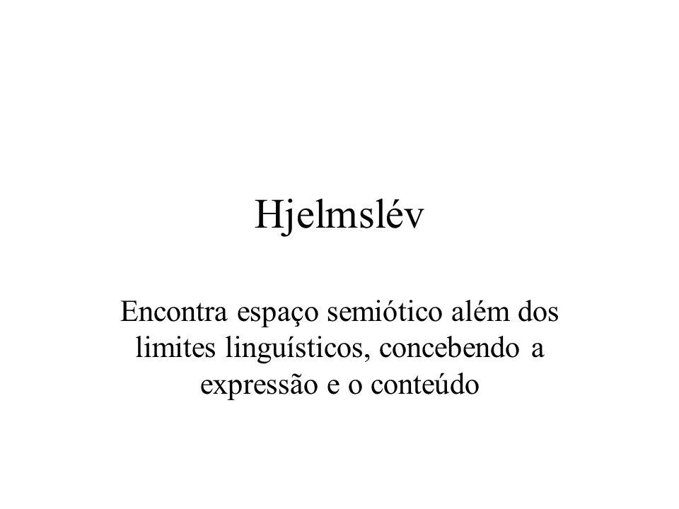 Hjelmslév Encontra espaço semiótico além dos limites linguísticos, concebendo a expressão e o conteúdo.
