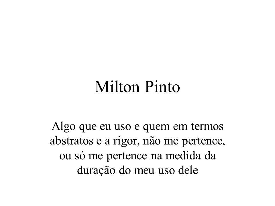 Milton Pinto Algo que eu uso e quem em termos abstratos e a rigor, não me pertence, ou só me pertence na medida da duração do meu uso dele.