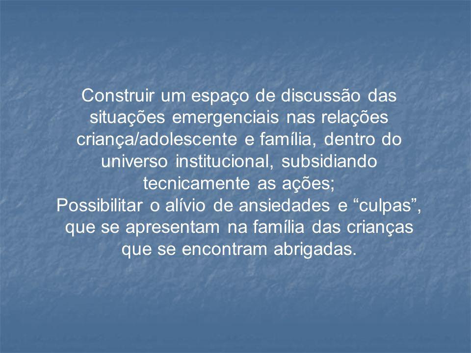 Construir um espaço de discussão das situações emergenciais nas relações criança/adolescente e família, dentro do universo institucional, subsidiando tecnicamente as ações;