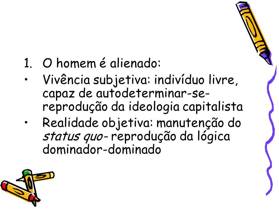 O homem é alienado: Vivência subjetiva: indivíduo livre, capaz de autodeterminar-se-reprodução da ideologia capitalista.