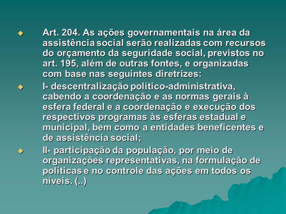 Art. 204. As ações governamentais na área da assistência social serão realizadas com recursos do orçamento da seguridade social, previstos no art. 195, além de outras fontes, e organizadas com base nas seguintes diretrizes: