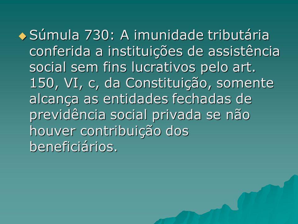 Súmula 730: A imunidade tributária conferida a instituições de assistência social sem fins lucrativos pelo art.