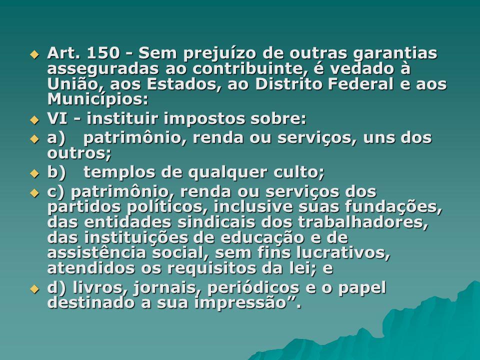 Art. 150 - Sem prejuízo de outras garantias asseguradas ao contribuinte, é vedado à União, aos Estados, ao Distrito Federal e aos Municípios: