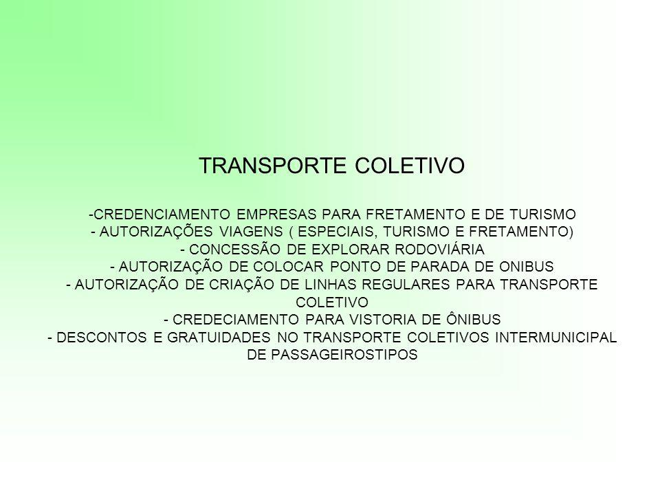 TRANSPORTE COLETIVO -CREDENCIAMENTO EMPRESAS PARA FRETAMENTO E DE TURISMO - AUTORIZAÇÕES VIAGENS ( ESPECIAIS, TURISMO E FRETAMENTO) - CONCESSÃO DE EXPLORAR RODOVIÁRIA - AUTORIZAÇÃO DE COLOCAR PONTO DE PARADA DE ONIBUS - AUTORIZAÇÃO DE CRIAÇÃO DE LINHAS REGULARES PARA TRANSPORTE COLETIVO - CREDECIAMENTO PARA VISTORIA DE ÔNIBUS - DESCONTOS E GRATUIDADES NO TRANSPORTE COLETIVOS INTERMUNICIPAL DE PASSAGEIROSTIPOS
