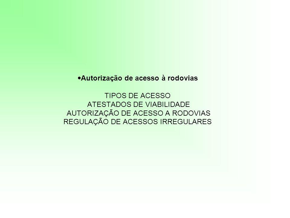 Autorização de acesso à rodovias TIPOS DE ACESSO ATESTADOS DE VIABILIDADE AUTORIZAÇÃO DE ACESSO A RODOVIAS REGULAÇÃO DE ACESSOS IRREGULARES