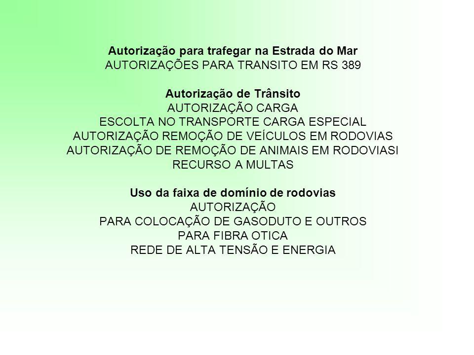 Autorização para trafegar na Estrada do Mar AUTORIZAÇÕES PARA TRANSITO EM RS 389 Autorização de Trânsito AUTORIZAÇÃO CARGA ESCOLTA NO TRANSPORTE CARGA ESPECIAL AUTORIZAÇÃO REMOÇÃO DE VEÍCULOS EM RODOVIAS AUTORIZAÇÃO DE REMOÇÃO DE ANIMAIS EM RODOVIASI RECURSO A MULTAS Uso da faixa de domínio de rodovias AUTORIZAÇÃO PARA COLOCAÇÃO DE GASODUTO E OUTROS PARA FIBRA OTICA REDE DE ALTA TENSÃO E ENERGIA