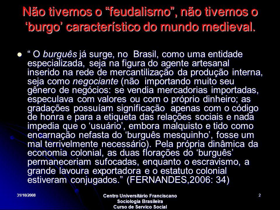 Não tivemos o feudalismo , não tivemos o 'burgo' característico do mundo medieval.