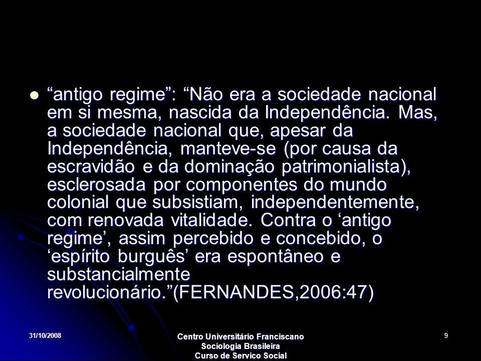 antigo regime : Não era a sociedade nacional em si mesma, nascida da Independência. Mas, a sociedade nacional que, apesar da Independência, manteve-se (por causa da escravidão e da dominação patrimonialista), esclerosada por componentes do mundo colonial que subsistiam, independentemente, com renovada vitalidade. Contra o 'antigo regime', assim percebido e concebido, o 'espírito burguês' era espontâneo e substancialmente revolucionário. (FERNANDES,2006:47)
