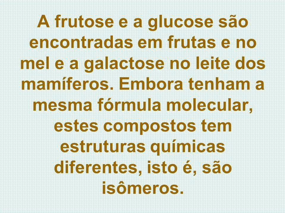 A frutose e a glucose são encontradas em frutas e no mel e a galactose no leite dos mamíferos.