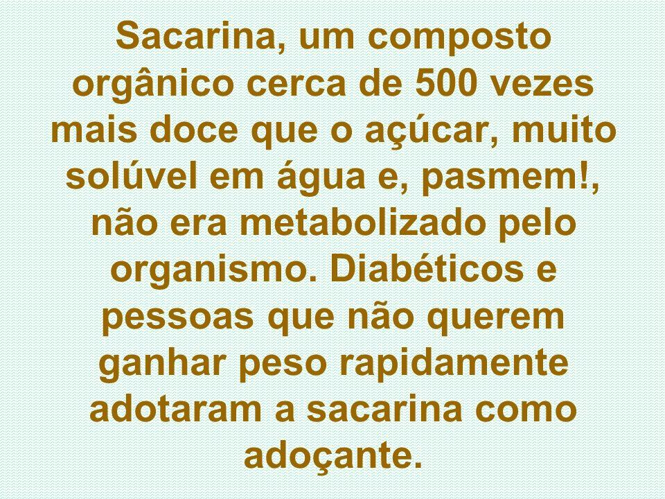 Sacarina, um composto orgânico cerca de 500 vezes mais doce que o açúcar, muito solúvel em água e, pasmem!, não era metabolizado pelo organismo.