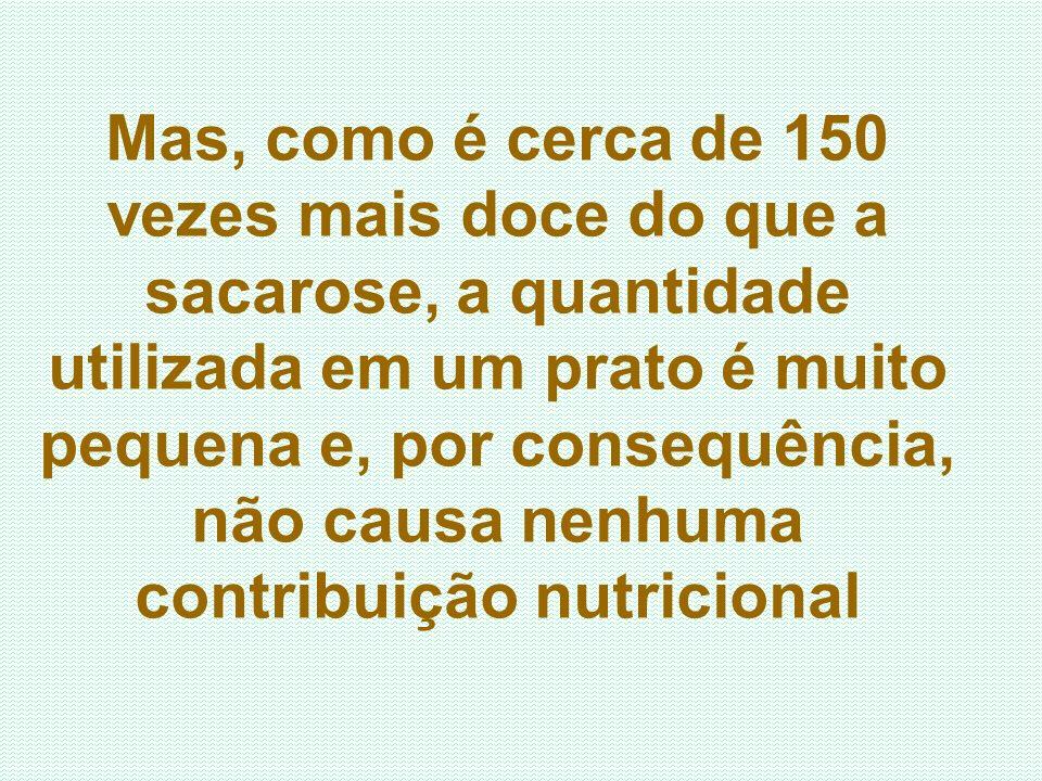 Mas, como é cerca de 150 vezes mais doce do que a sacarose, a quantidade utilizada em um prato é muito pequena e, por consequência, não causa nenhuma contribuição nutricional