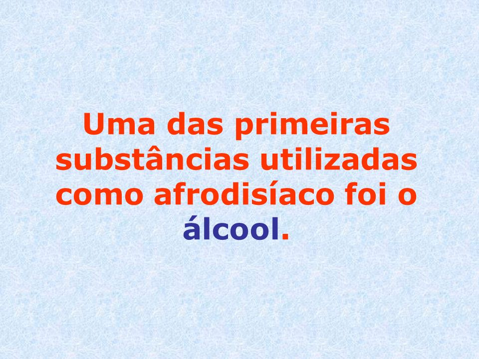 Uma das primeiras substâncias utilizadas como afrodisíaco foi o álcool.