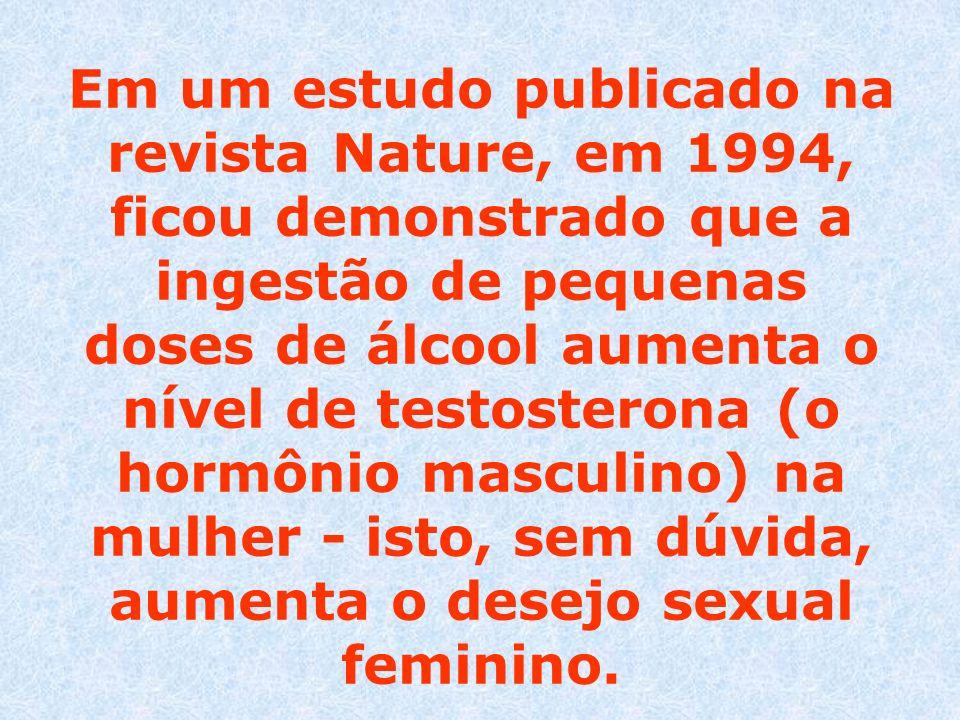 Em um estudo publicado na revista Nature, em 1994, ficou demonstrado que a ingestão de pequenas doses de álcool aumenta o nível de testosterona (o hormônio masculino) na mulher - isto, sem dúvida, aumenta o desejo sexual feminino.