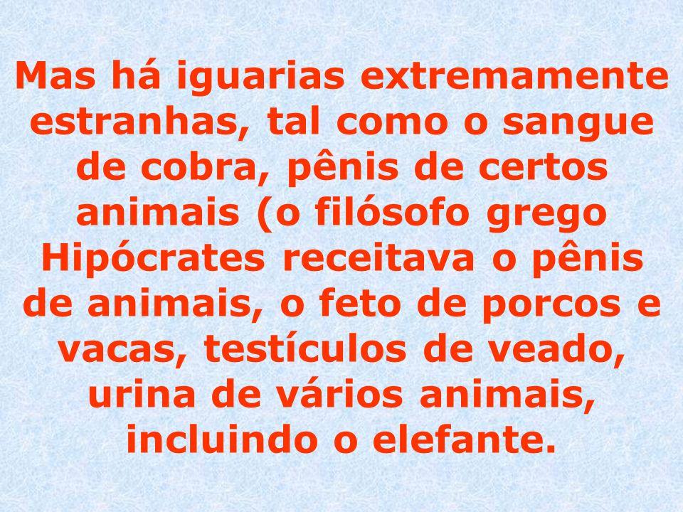 Mas há iguarias extremamente estranhas, tal como o sangue de cobra, pênis de certos animais (o filósofo grego Hipócrates receitava o pênis de animais, o feto de porcos e vacas, testículos de veado, urina de vários animais, incluindo o elefante.