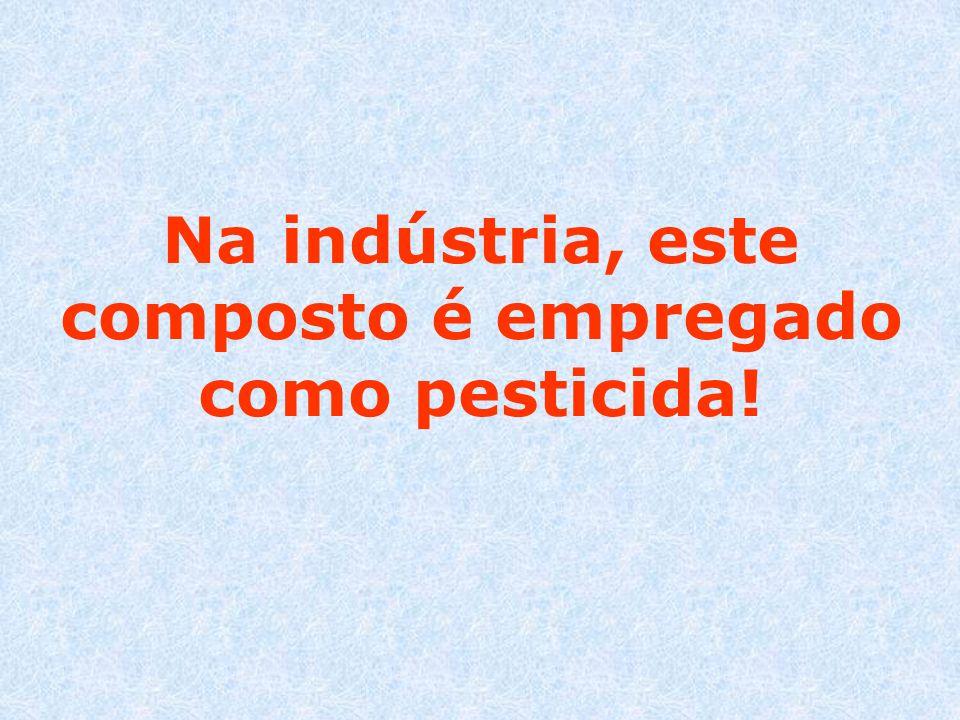 Na indústria, este composto é empregado como pesticida!