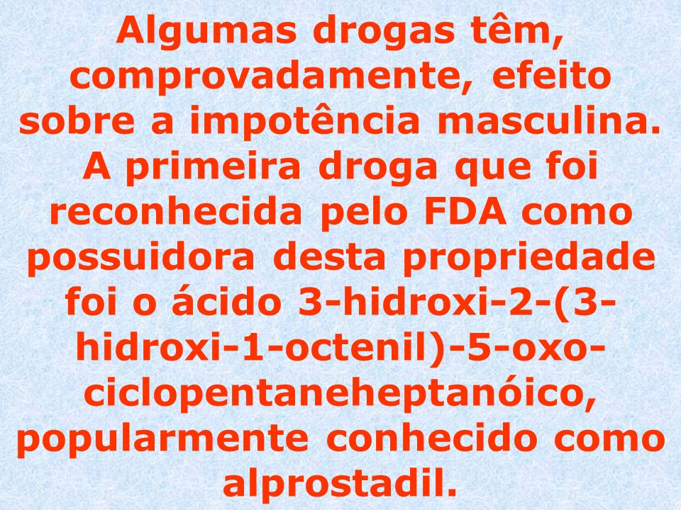 Algumas drogas têm, comprovadamente, efeito sobre a impotência masculina.