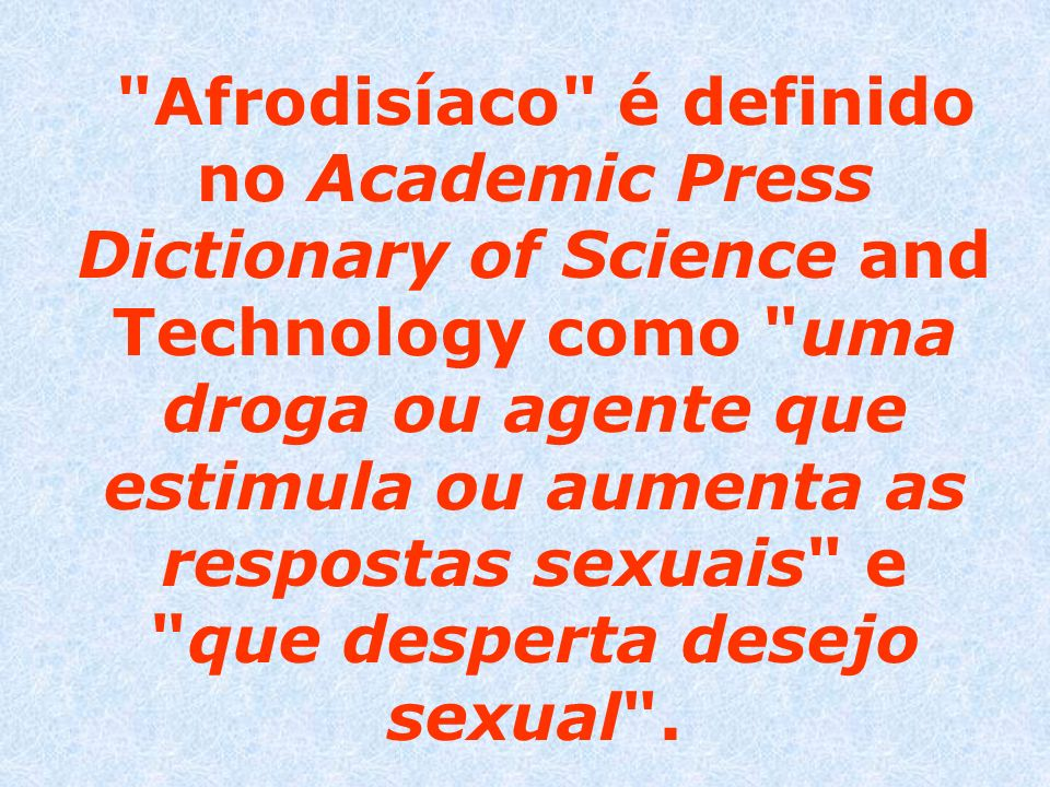 Afrodisíaco é definido no Academic Press Dictionary of Science and Technology como uma droga ou agente que estimula ou aumenta as respostas sexuais e que desperta desejo sexual .