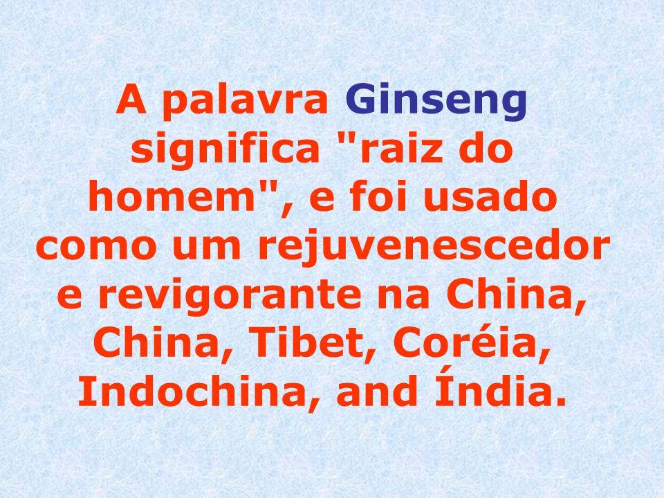 A palavra Ginseng significa raiz do homem , e foi usado como um rejuvenescedor e revigorante na China, China, Tibet, Coréia, Indochina, and Índia.