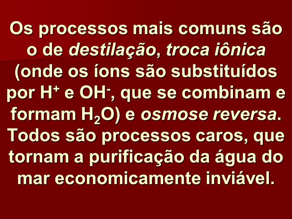 Os processos mais comuns são o de destilação, troca iônica (onde os íons são substituídos por H+ e OH-, que se combinam e formam H2O) e osmose reversa.