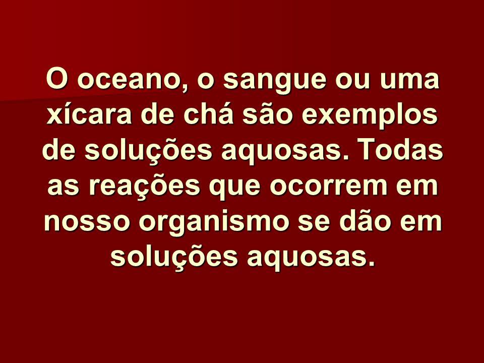 O oceano, o sangue ou uma xícara de chá são exemplos de soluções aquosas.