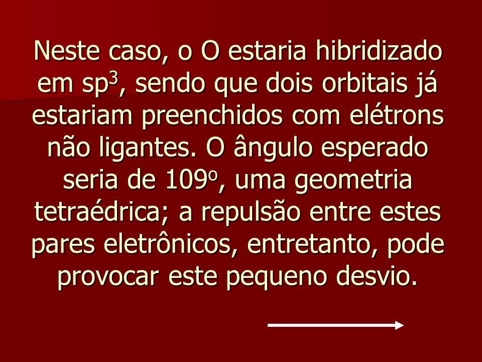 Neste caso, o O estaria hibridizado em sp3, sendo que dois orbitais já estariam preenchidos com elétrons não ligantes.