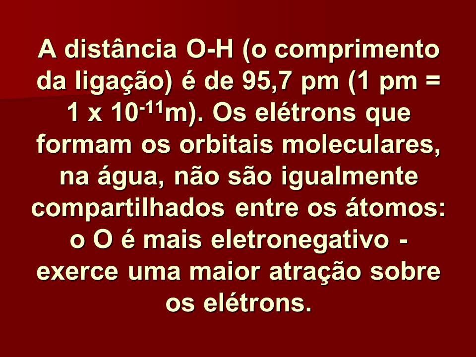 A distância O-H (o comprimento da ligação) é de 95,7 pm (1 pm = 1 x 10-11m).