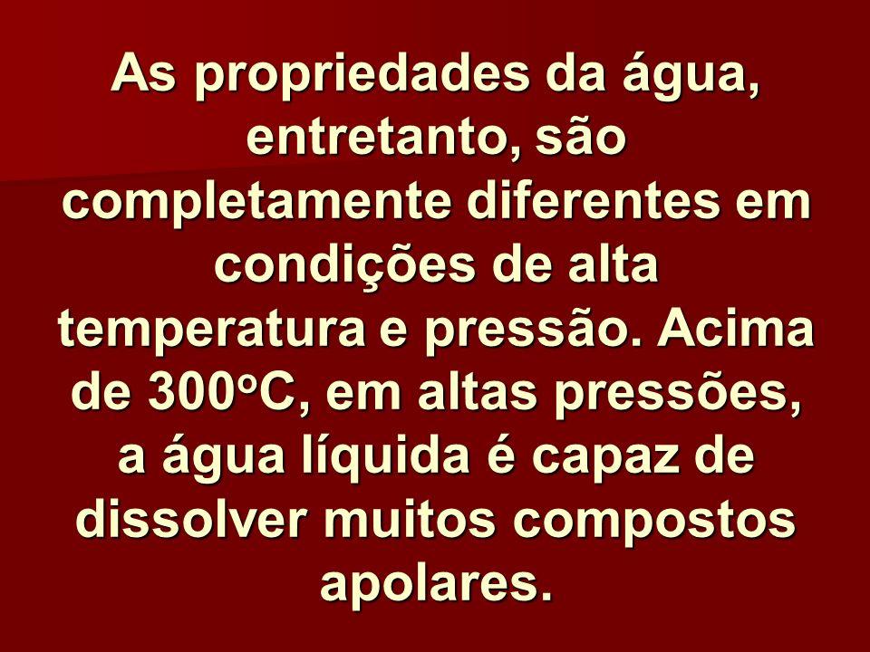 As propriedades da água, entretanto, são completamente diferentes em condições de alta temperatura e pressão.