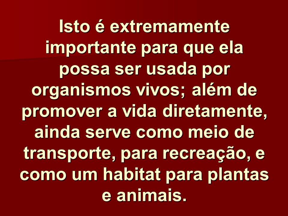 Isto é extremamente importante para que ela possa ser usada por organismos vivos; além de promover a vida diretamente, ainda serve como meio de transporte, para recreação, e como um habitat para plantas e animais.