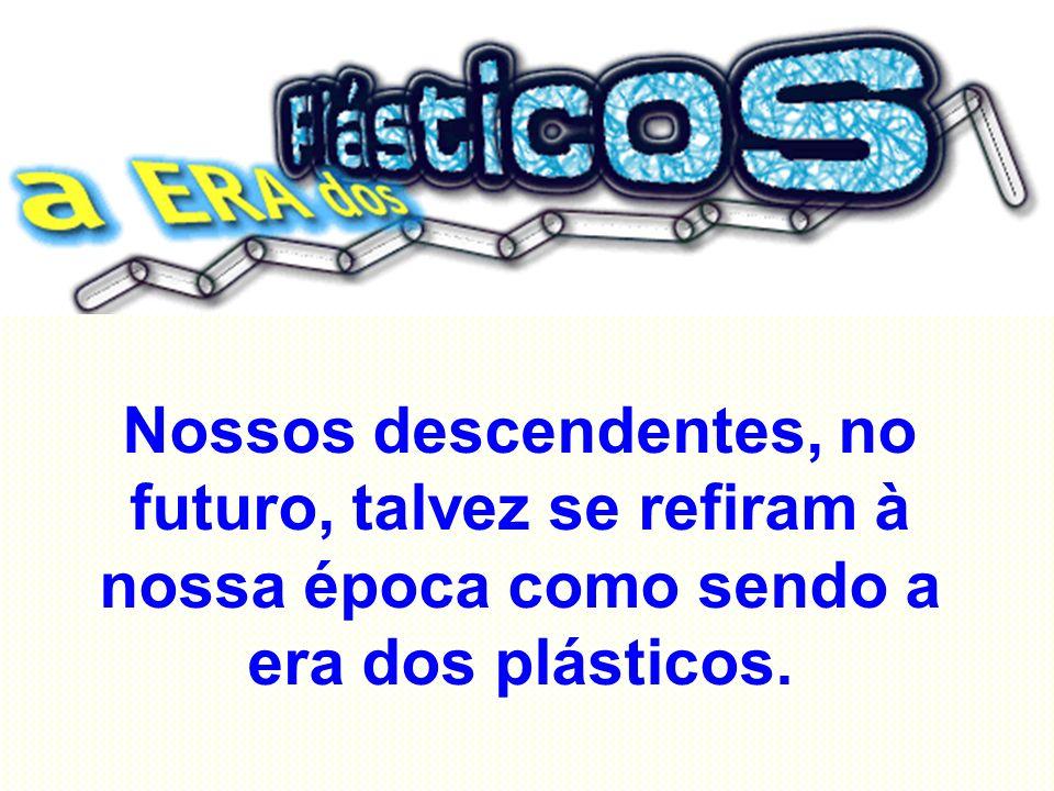 Nossos descendentes, no futuro, talvez se refiram à nossa época como sendo a era dos plásticos.