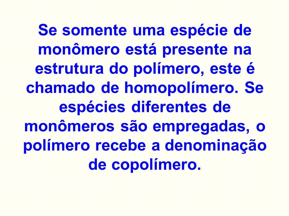 Se somente uma espécie de monômero está presente na estrutura do polímero, este é chamado de homopolímero.