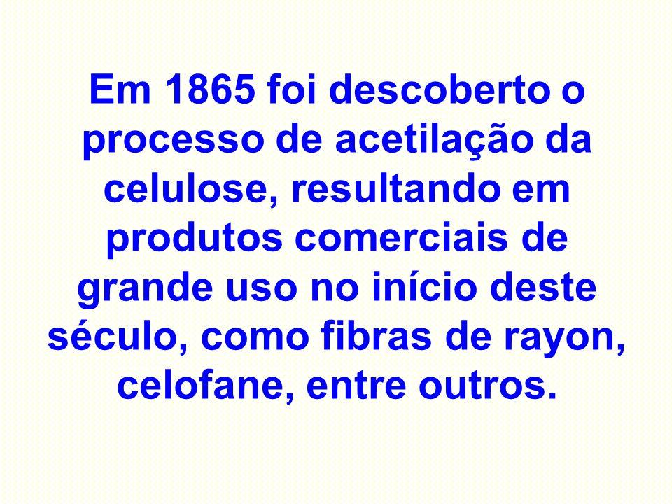 Em 1865 foi descoberto o processo de acetilação da celulose, resultando em produtos comerciais de grande uso no início deste século, como fibras de rayon, celofane, entre outros.