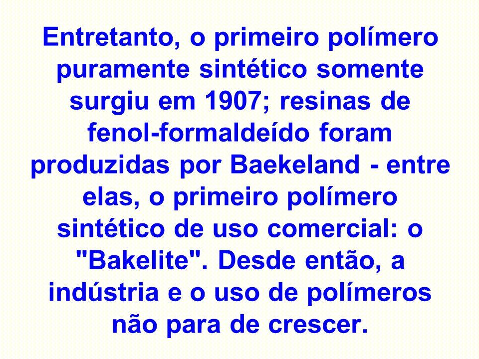 Entretanto, o primeiro polímero puramente sintético somente surgiu em 1907; resinas de fenol-formaldeído foram produzidas por Baekeland - entre elas, o primeiro polímero sintético de uso comercial: o Bakelite .