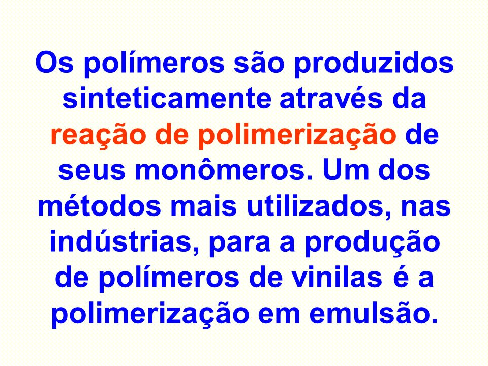 Os polímeros são produzidos sinteticamente através da reação de polimerização de seus monômeros.