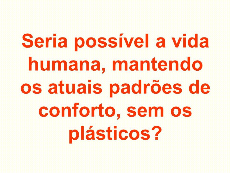 Seria possível a vida humana, mantendo os atuais padrões de conforto, sem os plásticos