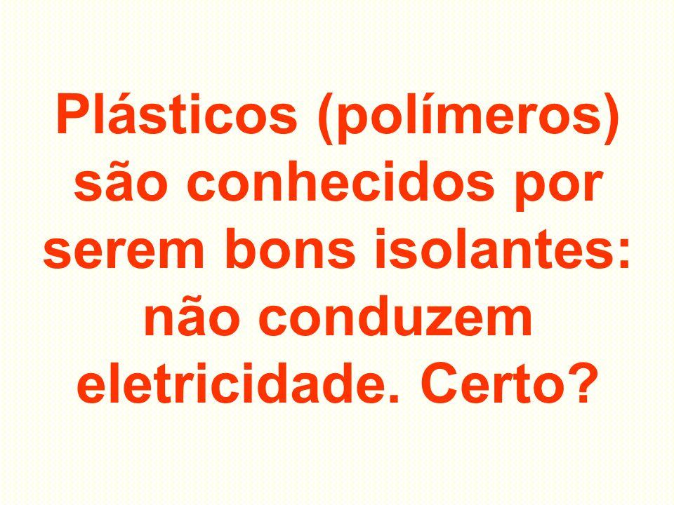 Plásticos (polímeros) são conhecidos por serem bons isolantes: não conduzem eletricidade. Certo