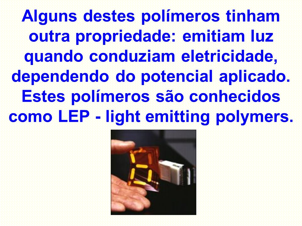 Alguns destes polímeros tinham outra propriedade: emitiam luz quando conduziam eletricidade, dependendo do potencial aplicado.