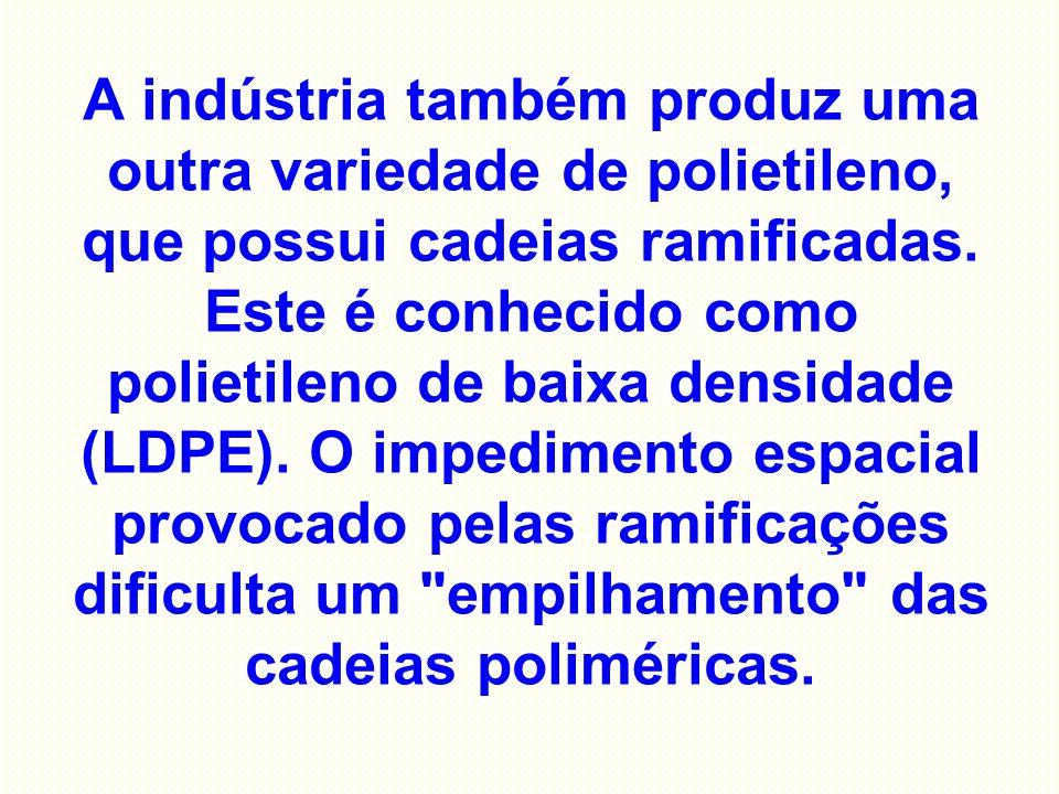 A indústria também produz uma outra variedade de polietileno, que possui cadeias ramificadas.