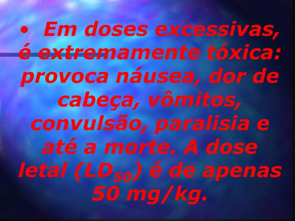 Em doses excessivas, é extremamente tóxica: provoca náusea, dor de cabeça, vômitos, convulsão, paralisia e até a morte.