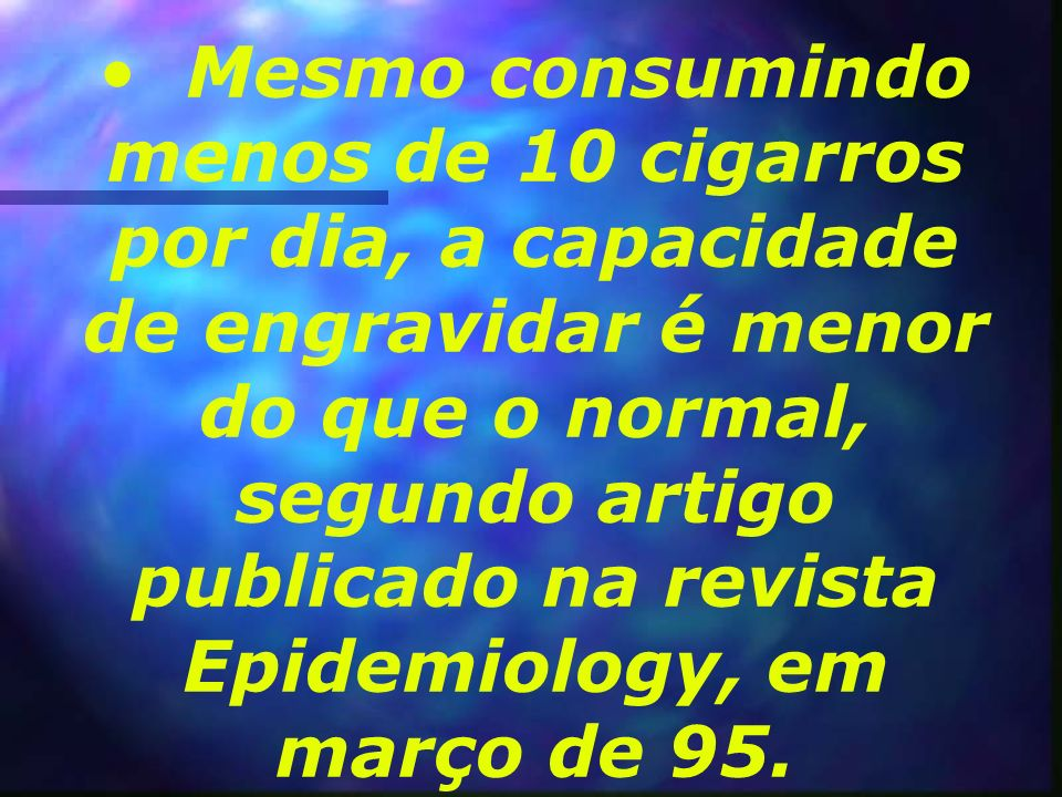 Mesmo consumindo menos de 10 cigarros por dia, a capacidade de engravidar é menor do que o normal, segundo artigo publicado na revista Epidemiology, em março de 95.