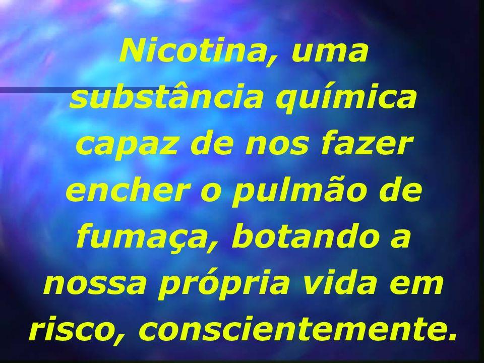 Nicotina, uma substância química capaz de nos fazer encher o pulmão de fumaça, botando a nossa própria vida em risco, conscientemente.